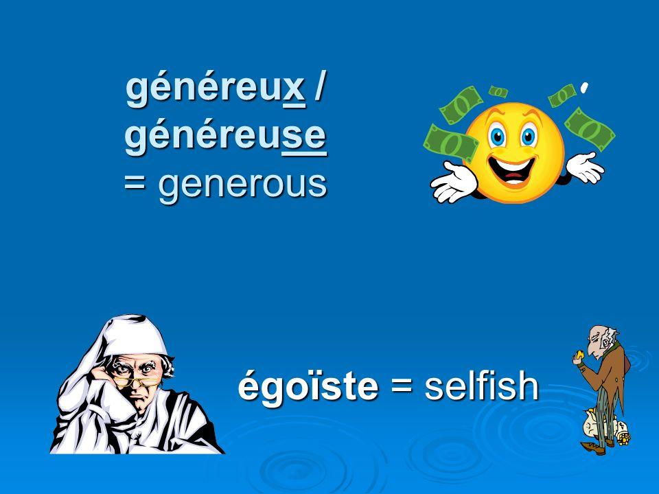 généreux / généreuse = generous égoïste = selfish