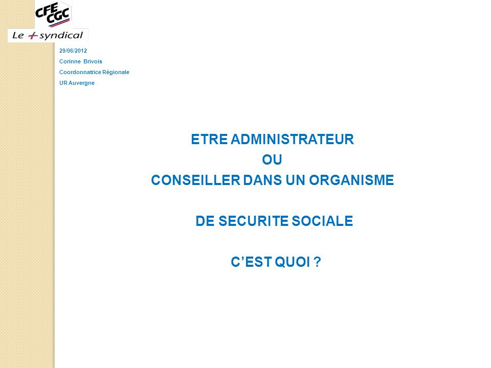 29/06/2012 Corinne Brivois Coordonnatrice Régionale UR Auvergne ETRE ADMINISTRATEUR OU CONSEILLER DANS UN ORGANISME DE SECURITE SOCIALE CEST QUOI ?