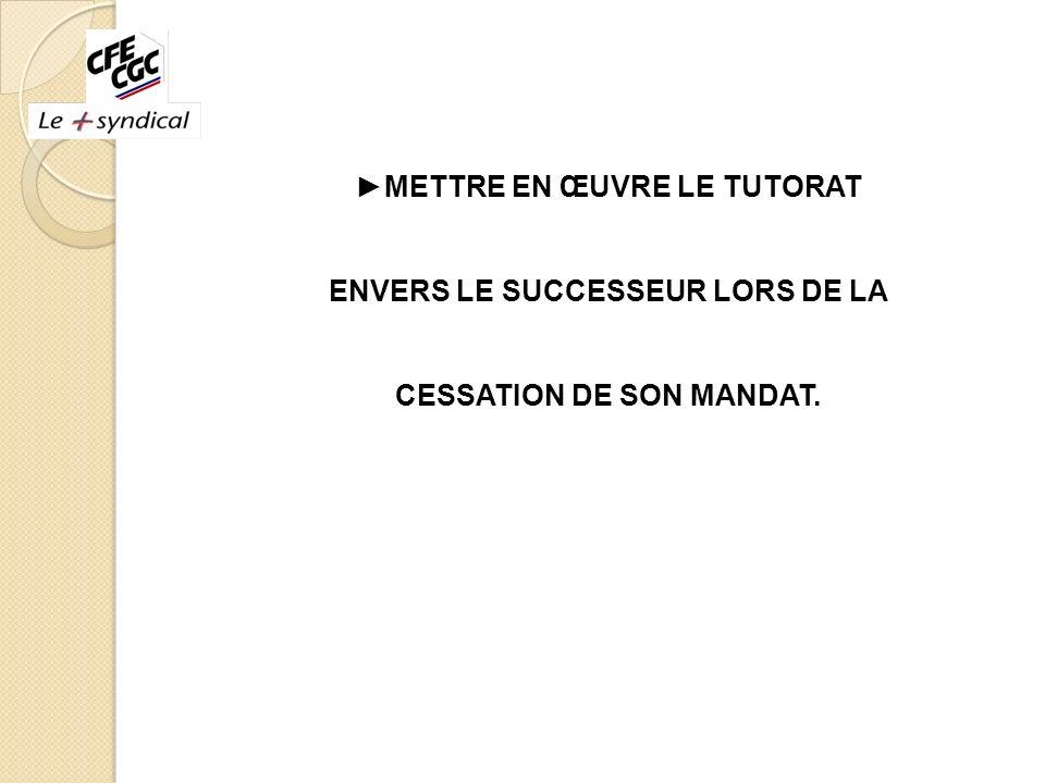 METTRE EN ŒUVRE LE TUTORAT ENVERS LE SUCCESSEUR LORS DE LA CESSATION DE SON MANDAT.