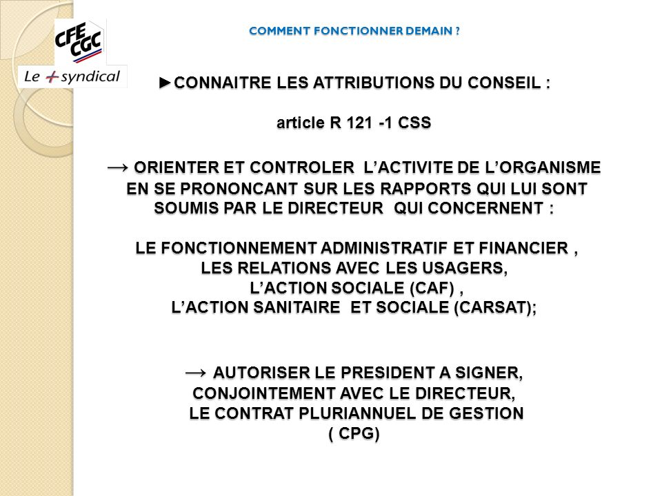 COMMENT FONCTIONNER DEMAIN ? CONNAITRE LES ATTRIBUTIONS DU CONSEIL : article R 121 -1 CSS ORIENTER ET CONTROLER LACTIVITE DE LORGANISME EN SE PRONONCA