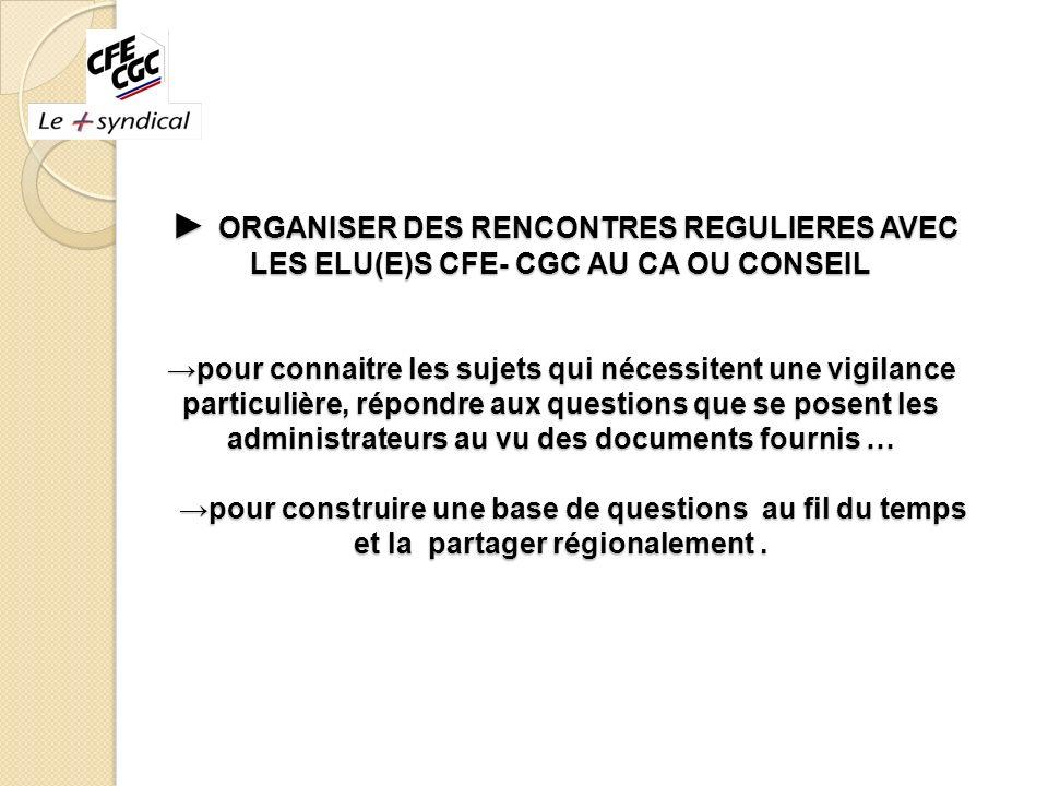 ORGANISER DES RENCONTRES REGULIERES AVEC LES ELU(E)S CFE- CGC AU CA OU CONSEILpour connaitre les sujets qui nécessitent une vigilance particulière, ré