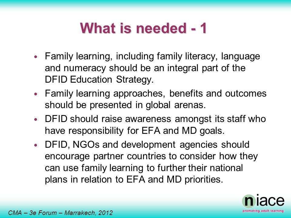 CMA – 3e Forum – Marrakech, 2012 What is needed - 1 Family learning, including family literacy, language and numeracy should be an integral part of the DFID Education Strategy.