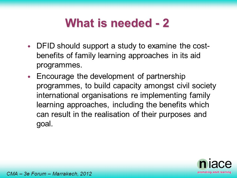 CMA – 3e Forum – Marrakech, 2012 What is needed - 2 DFID should support a study to examine the cost- benefits of family learning approaches in its aid programmes.