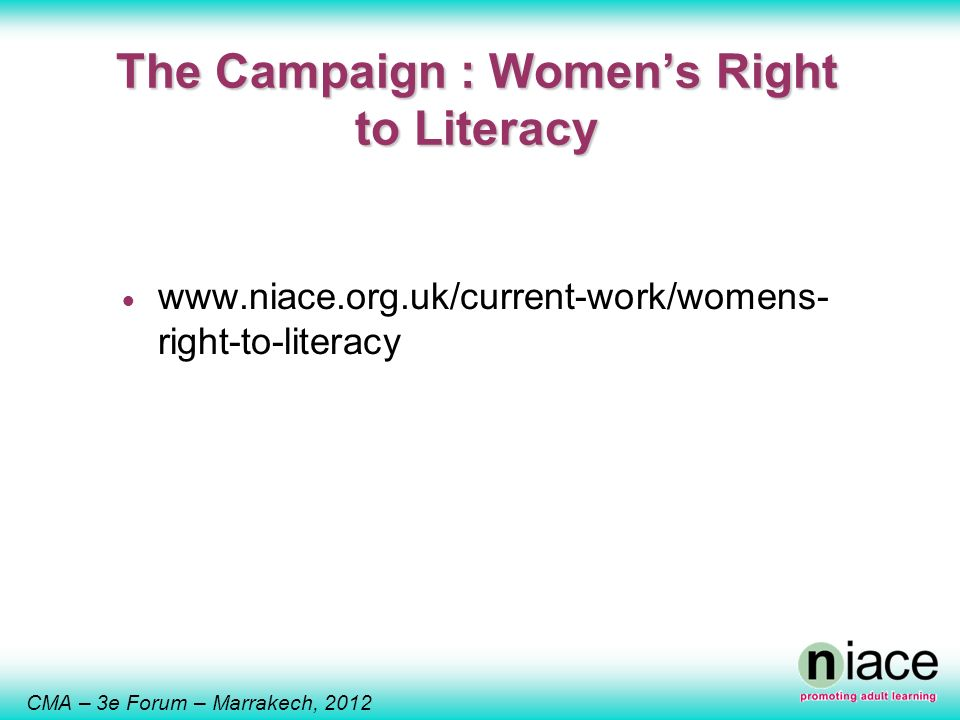 CMA – 3e Forum – Marrakech, 2012 The Campaign : Womens Right to Literacy www.niace.org.uk/current-work/womens- right-to-literacy