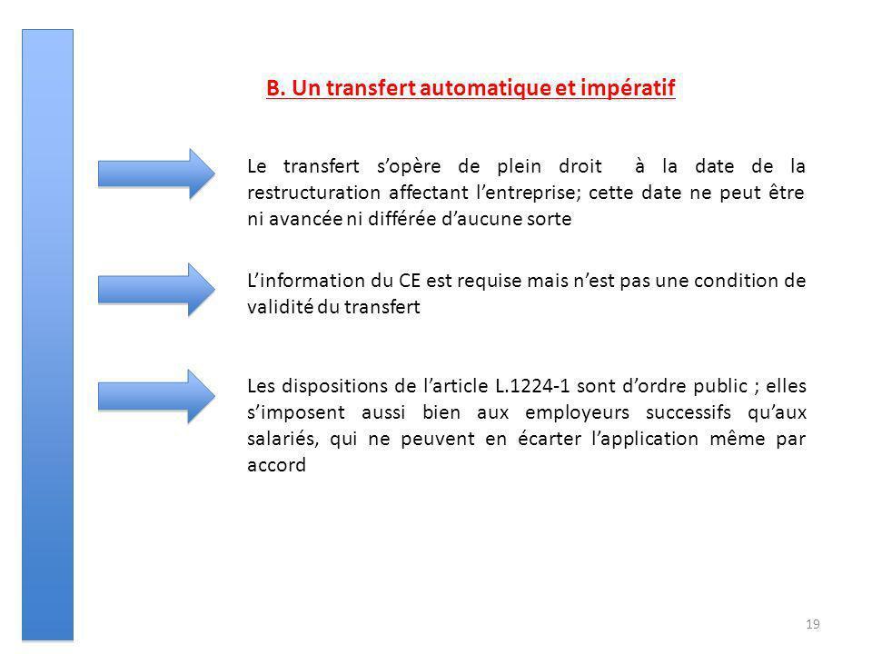 19 B. Un transfert automatique et impératif Le transfert sopère de plein droit à la date de la restructuration affectant lentreprise; cette date ne pe