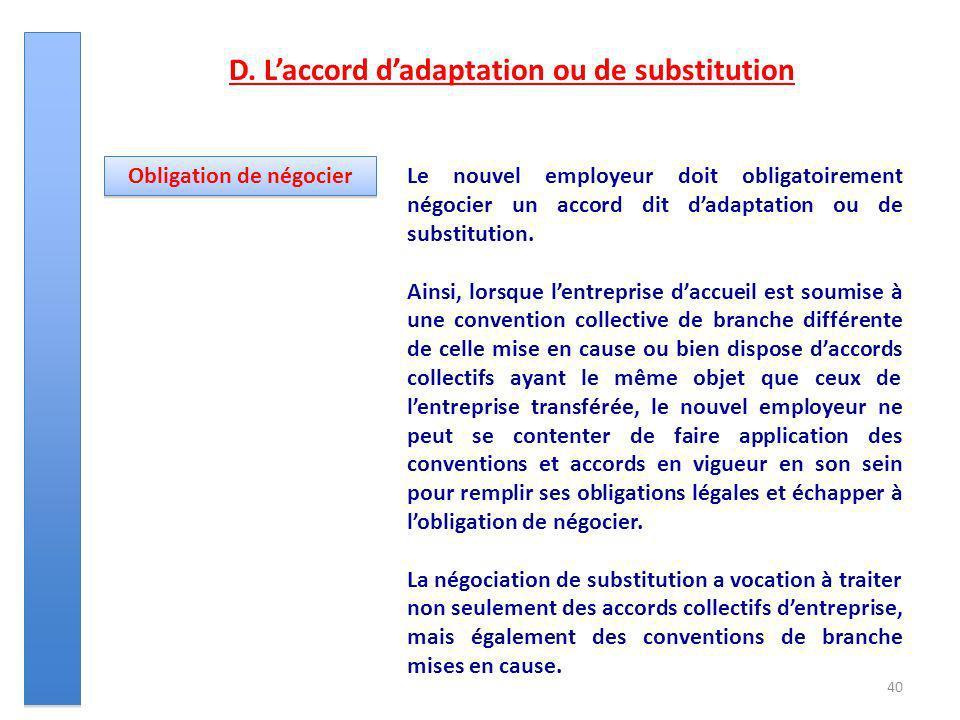 40 D. Laccord dadaptation ou de substitution Le nouvel employeur doit obligatoirement négocier un accord dit dadaptation ou de substitution. Ainsi, lo