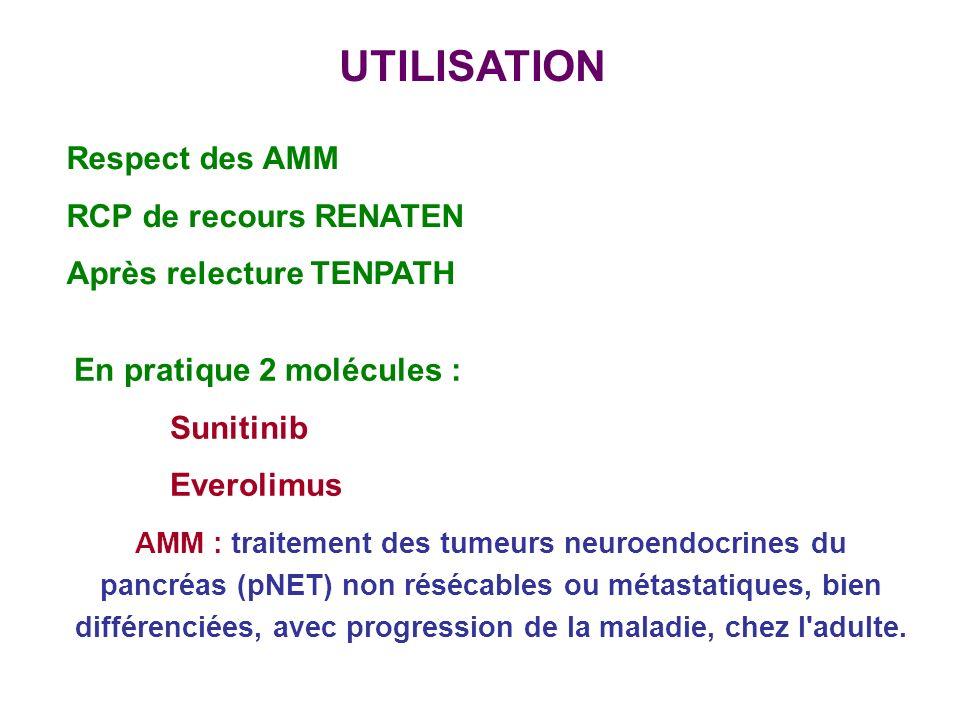 UTILISATION Respect des AMM RCP de recours RENATEN Après relecture TENPATH En pratique 2 molécules : Sunitinib Everolimus AMM : traitement des tumeurs neuroendocrines du pancréas (pNET) non résécables ou métastatiques, bien différenciées, avec progression de la maladie, chez l adulte.
