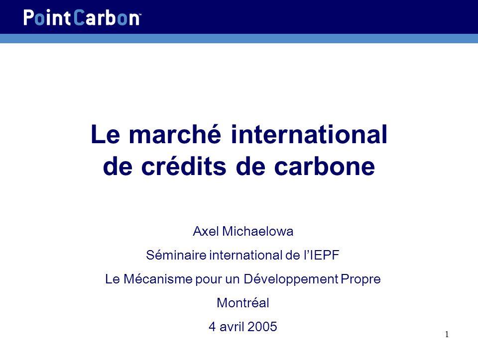 1 Le marché international de crédits de carbone Axel Michaelowa Séminaire international de lIEPF Le Mécanisme pour un Développement Propre Montréal 4 avril 2005