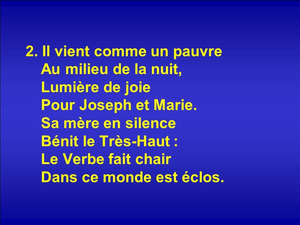 2. Il vient comme un pauvre Au milieu de la nuit, Lumière de joie Pour Joseph et Marie. Sa mère en silence Bénit le Très-Haut : Le Verbe fait chair Da