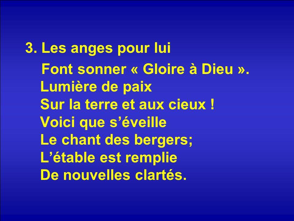 3. Les anges pour lui Font sonner « Gloire à Dieu ». Lumière de paix Sur la terre et aux cieux ! Voici que séveille Le chant des bergers; Létable est