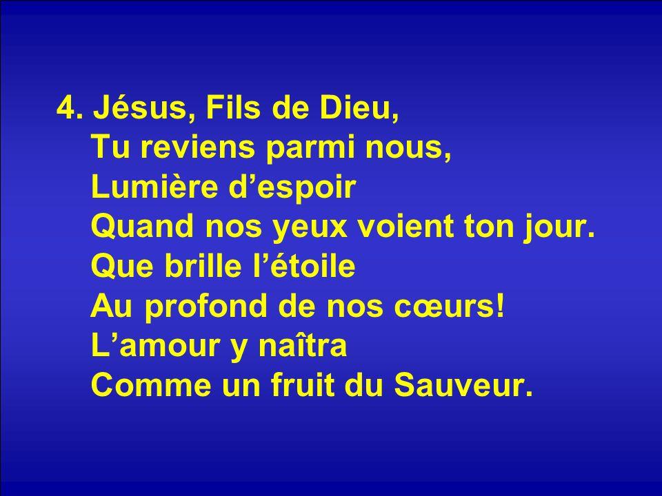 4. Jésus, Fils de Dieu, Tu reviens parmi nous, Lumière despoir Quand nos yeux voient ton jour. Que brille létoile Au profond de nos cœurs! Lamour y na