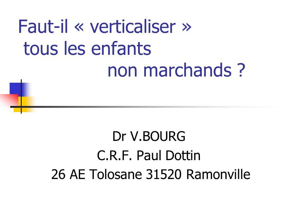 Faut-il « verticaliser » tous les enfants non marchands ? Dr V.BOURG C.R.F. Paul Dottin 26 AE Tolosane 31520 Ramonville