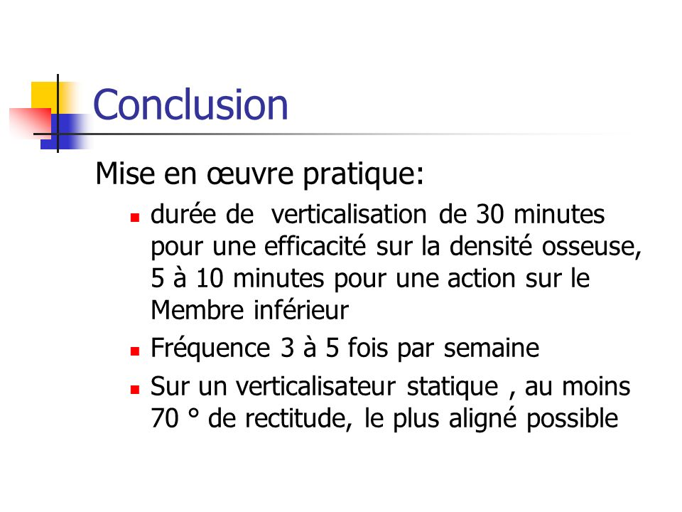 Conclusion Mise en œuvre pratique: durée de verticalisation de 30 minutes pour une efficacité sur la densité osseuse, 5 à 10 minutes pour une action s