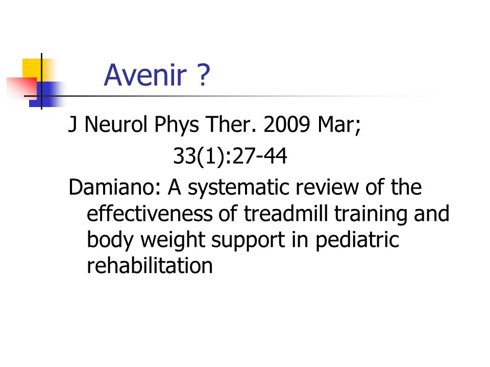 Avenir ? J Neurol Phys Ther. 2009 Mar; 33(1):27-44 Damiano: A systematic review of the effectiveness of treadmill training and body weight support in