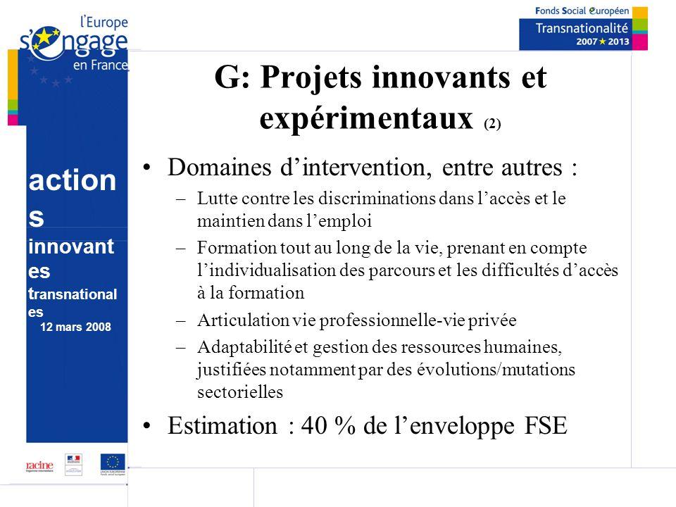 action s innovant es t ransnational es 12 mars 2008 G: Projets innovants et expérimentaux (2) Domaines dintervention, entre autres : –Lutte contre les