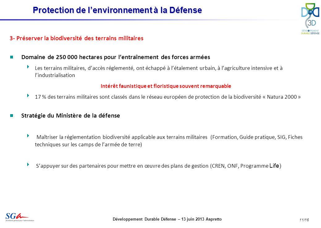 Développement Durable Défense – 13 juin 2013 Aspretto 11/16 3- Préserver la biodiversité des terrains militaires Domaine de 250 000 hectares pour lentraînement des forces armées Les terrains militaires, daccès réglementé, ont échappé à létalement urbain, à lagriculture intensive et à lindustrialisation Intérêt faunistique et floristique souvent remarquable 17 % des terrains militaires sont classés dans le réseau européen de protection de la biodiversité « Natura 2000 » Stratégie du Ministère de la défense Maîtriser la réglementation biodiversité applicable aux terrains militaires (Formation, Guide pratique, SIG, Fiches techniques sur les camps de larmée de terre) Sappuyer sur des partenaires pour mettre en œuvre des plans de gestion (CREN, ONF, Programme Life) Protection de lenvironnement à la Défense