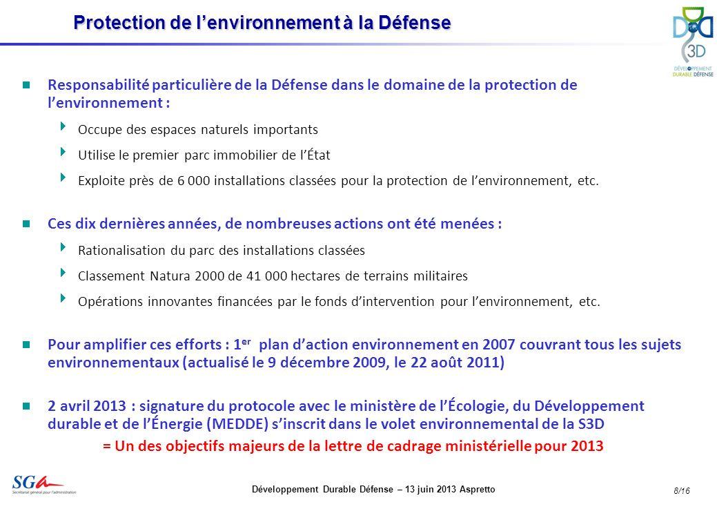 Développement Durable Défense – 13 juin 2013 Aspretto 8/16 Responsabilité particulière de la Défense dans le domaine de la protection de lenvironnement : Occupe des espaces naturels importants Utilise le premier parc immobilier de lÉtat Exploite près de 6 000 installations classées pour la protection de lenvironnement, etc.
