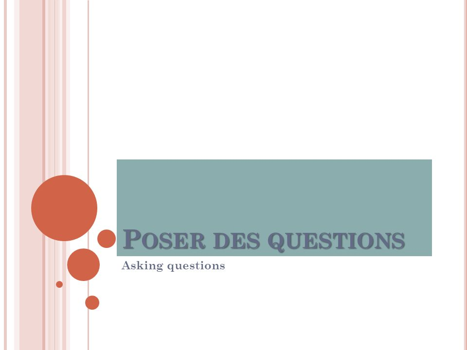 P OSER DES QUESTIONS Asking questions