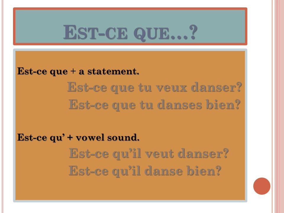 E ST - CE QUE …? Est-ce que a statement. Est-ce que + a statement. Est-ce que tu veux danser? Est-ce que tu danses bien? Est-ce que tu danses bien? Es