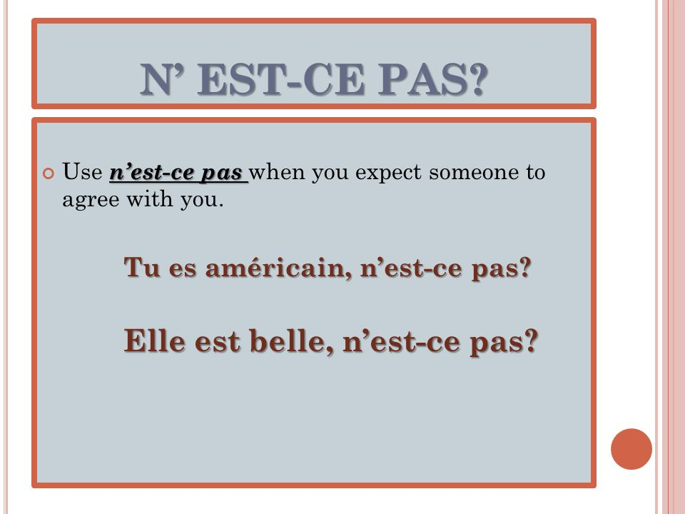 N EST-CE PAS? nest-ce pas Use nest-ce pas when you expect someone to agree with you. Tu es américain, nest-ce pas? Elle est belle, nest-ce pas?