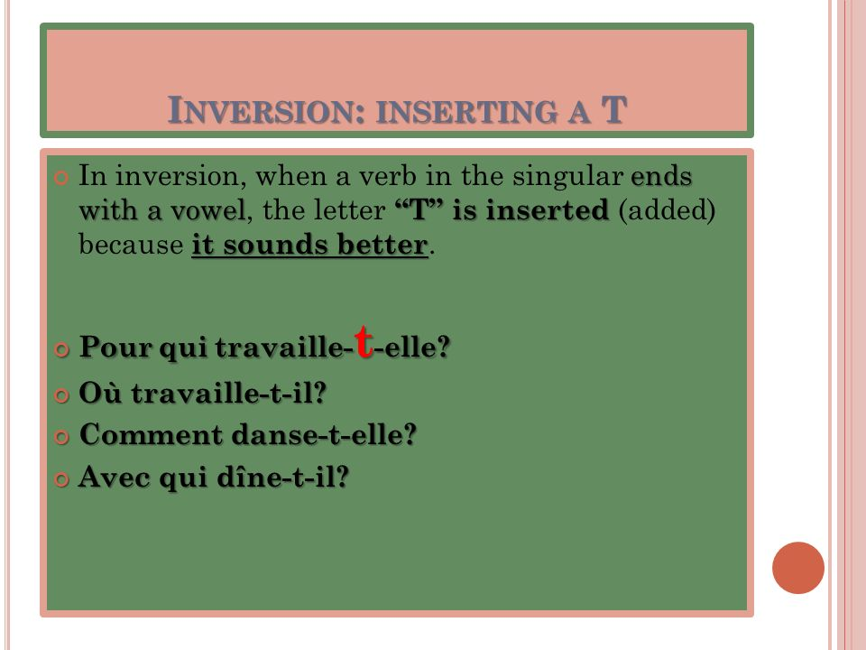 I NVERSION : INSERTING A T ends with a vowel T is inserted it sounds better In inversion, when a verb in the singular ends with a vowel, the letter T