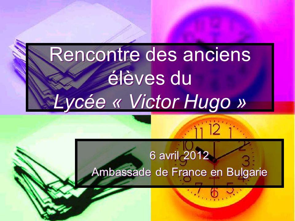 Rencontre des anciens élèves du Lycée « Victor Hugo » 6 avril 2012 Ambassade de France en Bulgarie