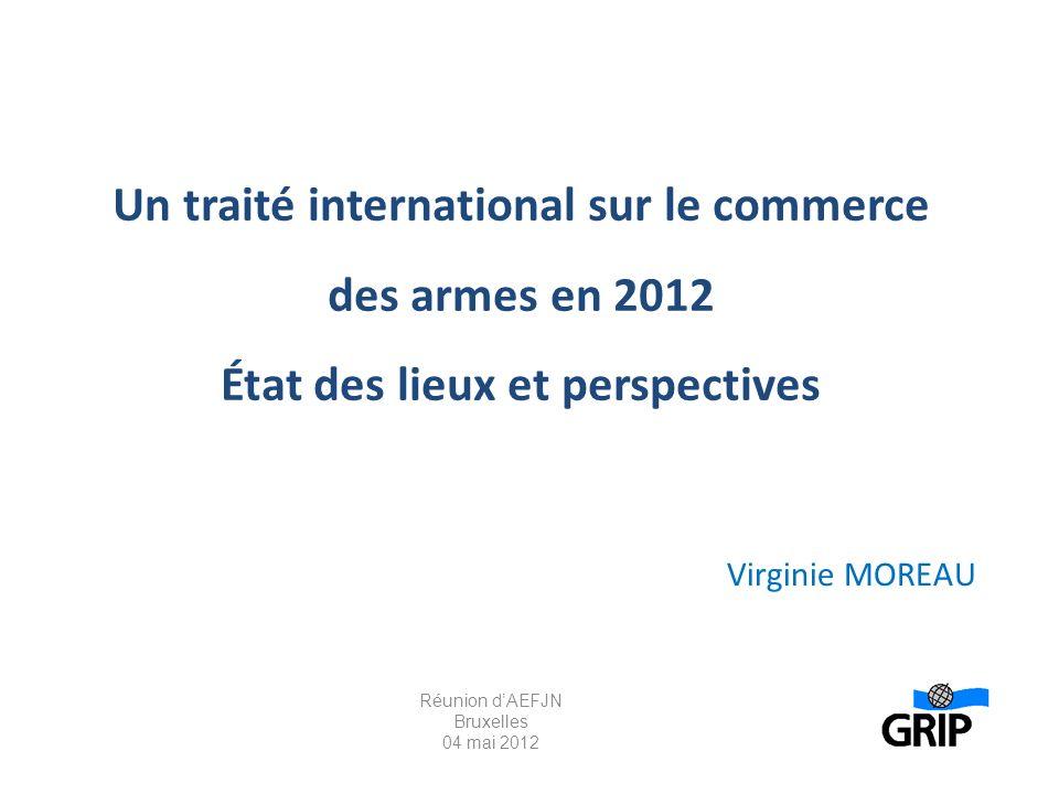 Un traité international sur le commerce des armes en 2012 État des lieux et perspectives Virginie MOREAU Réunion dAEFJN Bruxelles 04 mai 2012