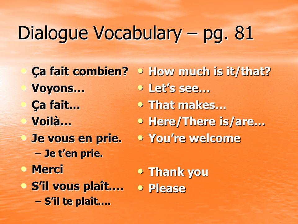 Dialogue Vocabulary – pg. 81 Ça fait combien? Ça fait combien? Voyons… Voyons… Ça fait… Ça fait… Voilà… Voilà… Je vous en prie. Je vous en prie. –Je t