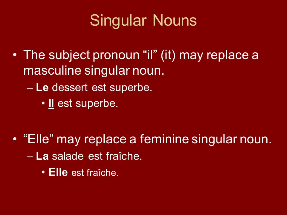 Singular Nouns The subject pronoun il (it) may replace a masculine singular noun. –Le dessert est superbe. Il est superbe. Elle may replace a feminine