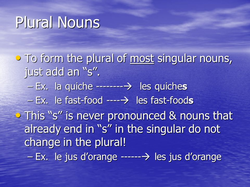 Plural Nouns To form the plural of most singular nouns, just add an s. To form the plural of most singular nouns, just add an s. –Ex. la quiche ------