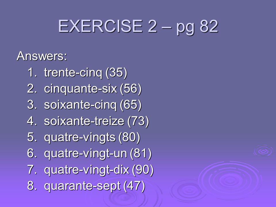EXERCISE 2 – pg 82 Answers: 1. trente-cinq (35) 2. cinquante-six (56) 3. soixante-cinq (65) 4. soixante-treize (73) 5. quatre-vingts (80) 6. quatre-vi