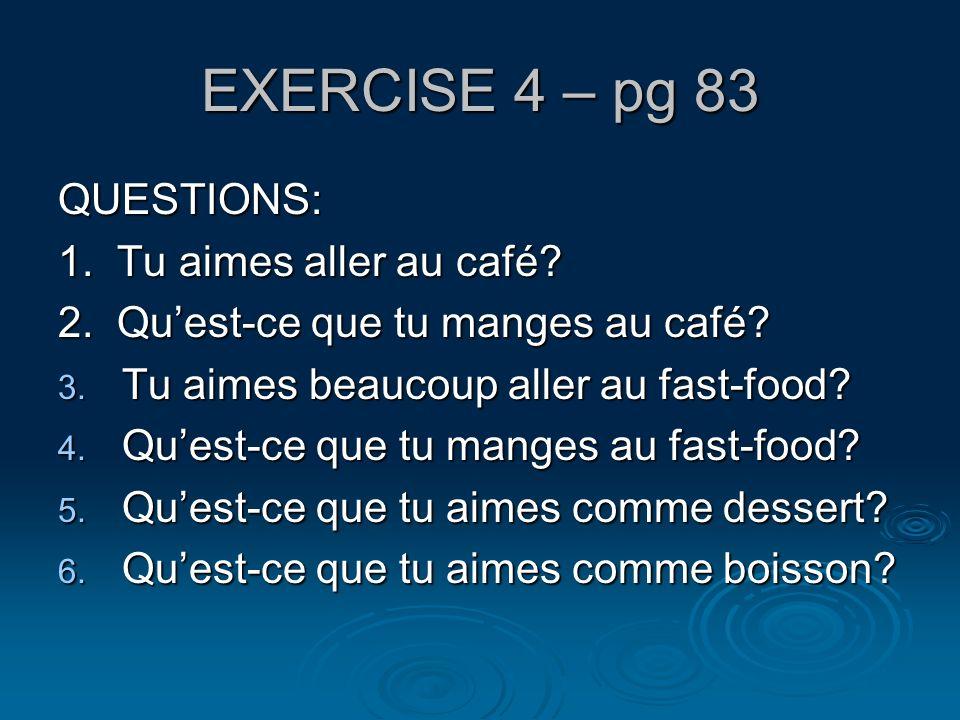 EXERCISE 4 – pg 83 QUESTIONS: 1. Tu aimes aller au café? 2. Quest-ce que tu manges au café? 3. Tu aimes beaucoup aller au fast-food? 4. Quest-ce que t