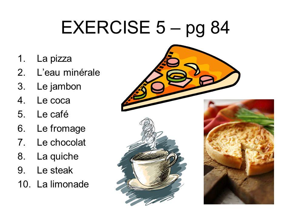 EXERCISE 5 – pg 84 1.La pizza 2.Leau minérale 3.Le jambon 4.Le coca 5.Le café 6.Le fromage 7.Le chocolat 8.La quiche 9.Le steak 10.La limonade