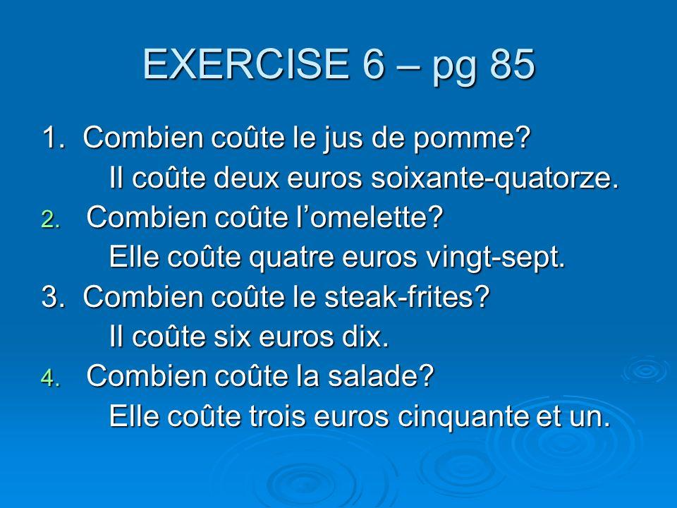 EXERCISE 6 – pg 85 1. Combien coûte le jus de pomme? Il coûte deux euros soixante-quatorze. 2. Combien coûte lomelette? Elle coûte quatre euros vingt-