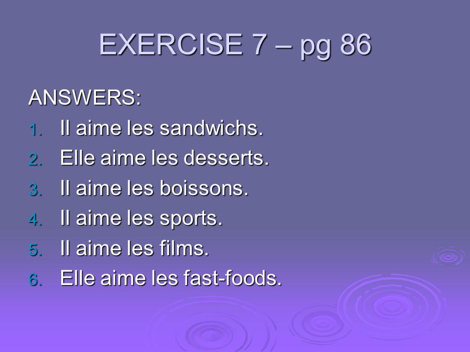EXERCISE 7 – pg 86 ANSWERS: 1. Il aime les sandwichs. 2. Elle aime les desserts. 3. Il aime les boissons. 4. Il aime les sports. 5. Il aime les films.