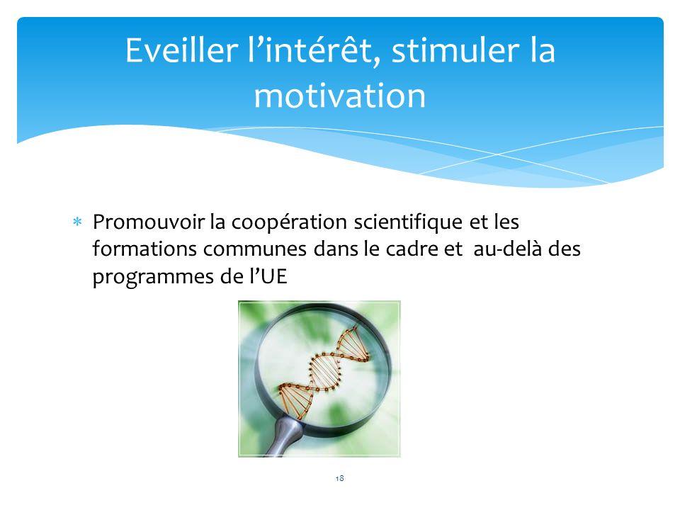 Promouvoir la coopération scientifique et les formations communes dans le cadre et au-delà des programmes de lUE Eveiller lintérêt, stimuler la motiva