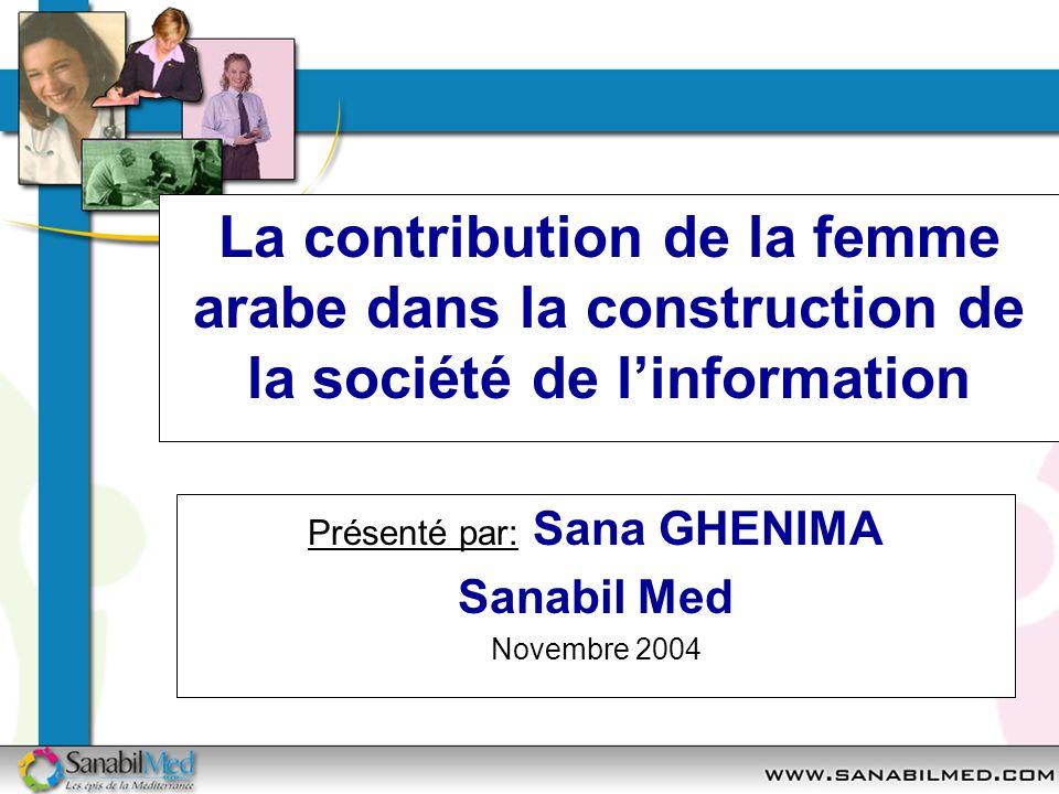 La contribution de la femme arabe dans la construction de la société de linformation Présenté par: Sana GHENIMA Sanabil Med Novembre 2004