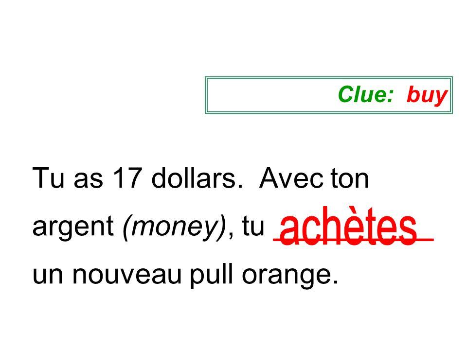 Tu as 17 dollars. Avec ton argent (money), tu __________ un nouveau pull orange. Clue: buy