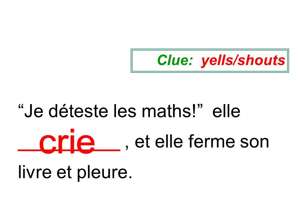 Je déteste les maths! elle __________, et elle ferme son livre et pleure. Clue: yells/shouts