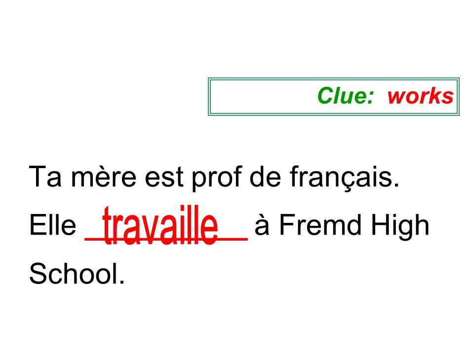 Ta mère est prof de français. Elle __________ à Fremd High School. Clue: works