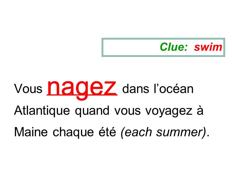 Vous __________ dans locéan Atlantique quand vous voyagez à Maine chaque été (each summer). Clue: swim
