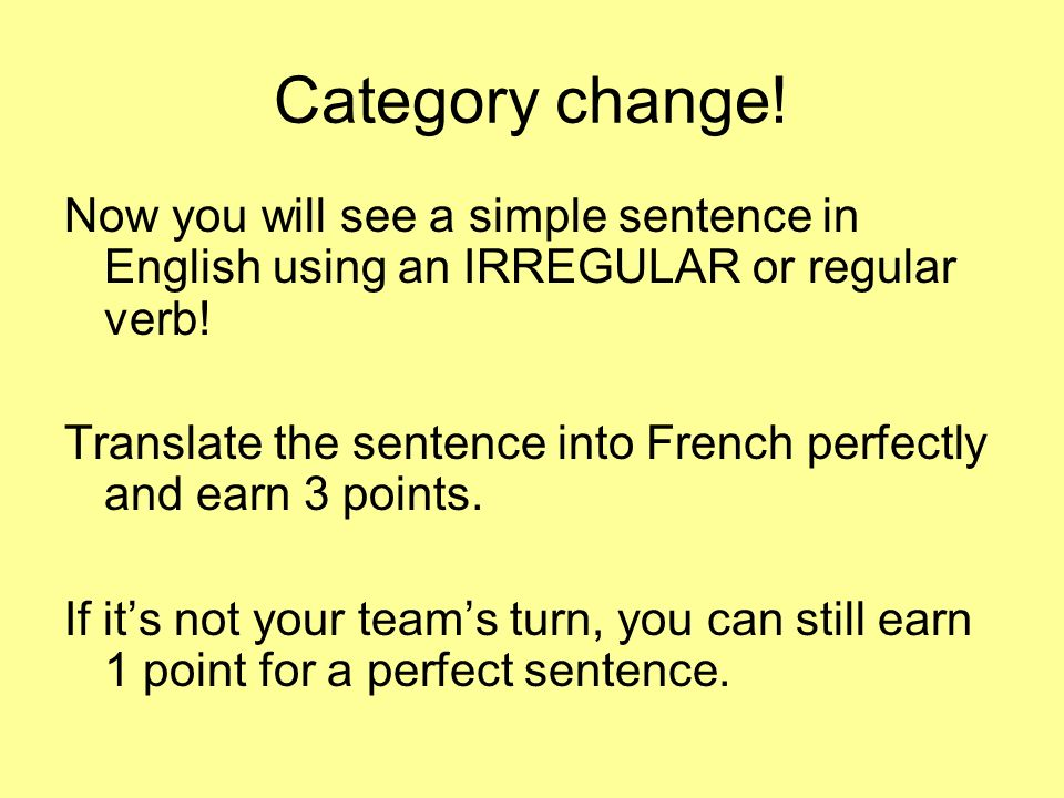 Category change! Now you will see a simple sentence in English using an IRREGULAR or regular verb! Translate the sentence into French perfectly and ea