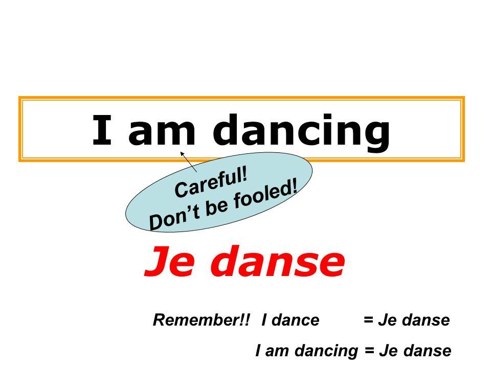 I am dancing Je danse Careful! Dont be fooled! Remember!! I dance = Je danse I am dancing = Je danse