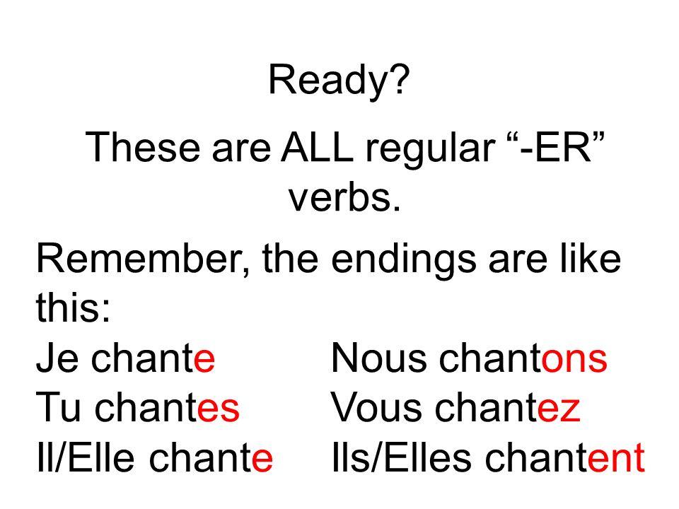 Ready? These are ALL regular -ER verbs. Remember, the endings are like this: Je chante Nous chantons Tu chantes Vous chantez Il/Elle chante Ils/Elles