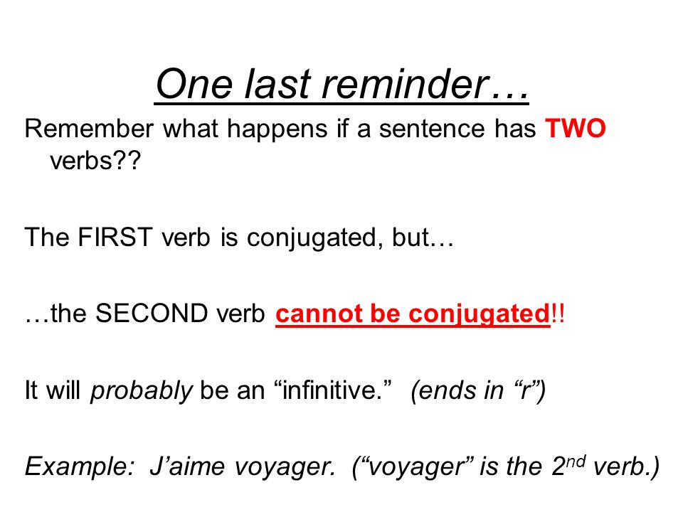 One last reminder… Remember what happens if a sentence has TWO verbs?? The FIRST verb is conjugated, but… …the SECOND verb cannot be conjugated!! It w