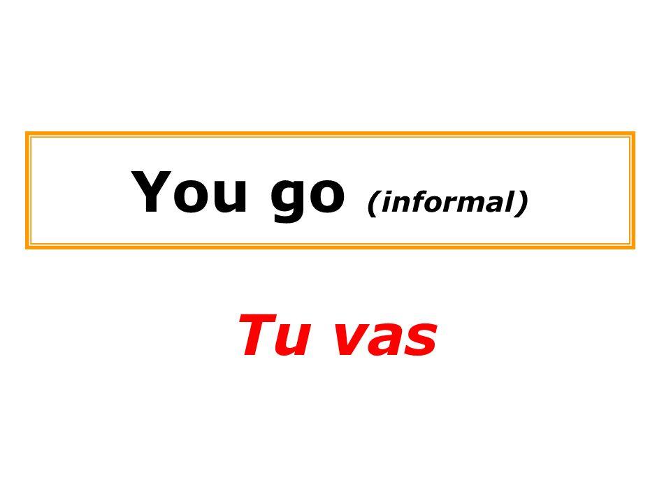 You go (informal) Tu vas