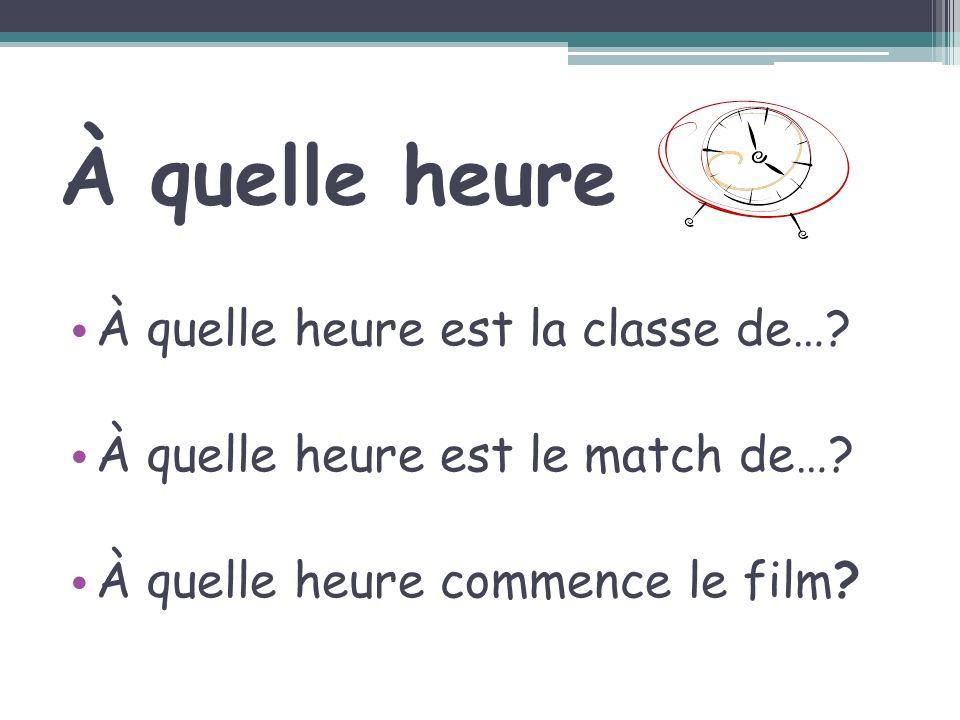 À quelle heure À quelle heure est la classe de…? À quelle heure est le match de…? À quelle heure commence le film?