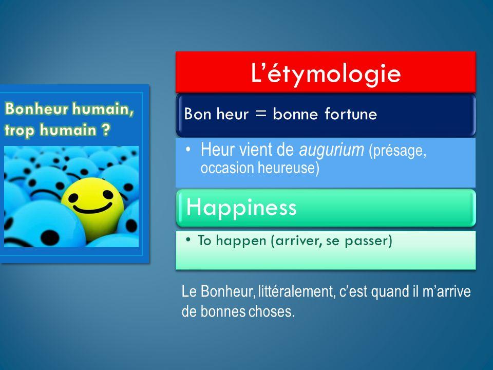 Bon heur = bonne fortune Heur vient de augurium (présage, occasion heureuse) Happiness To happen (arriver, se passer) Létymologie Le Bonheur, littéral