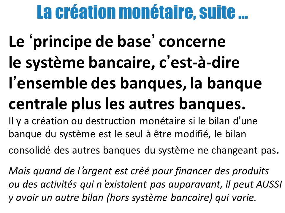 La création monétaire, suite … Le principe de base concerne le système bancaire, cest-à-dire lensemble des banques, la banque centrale plus les autres