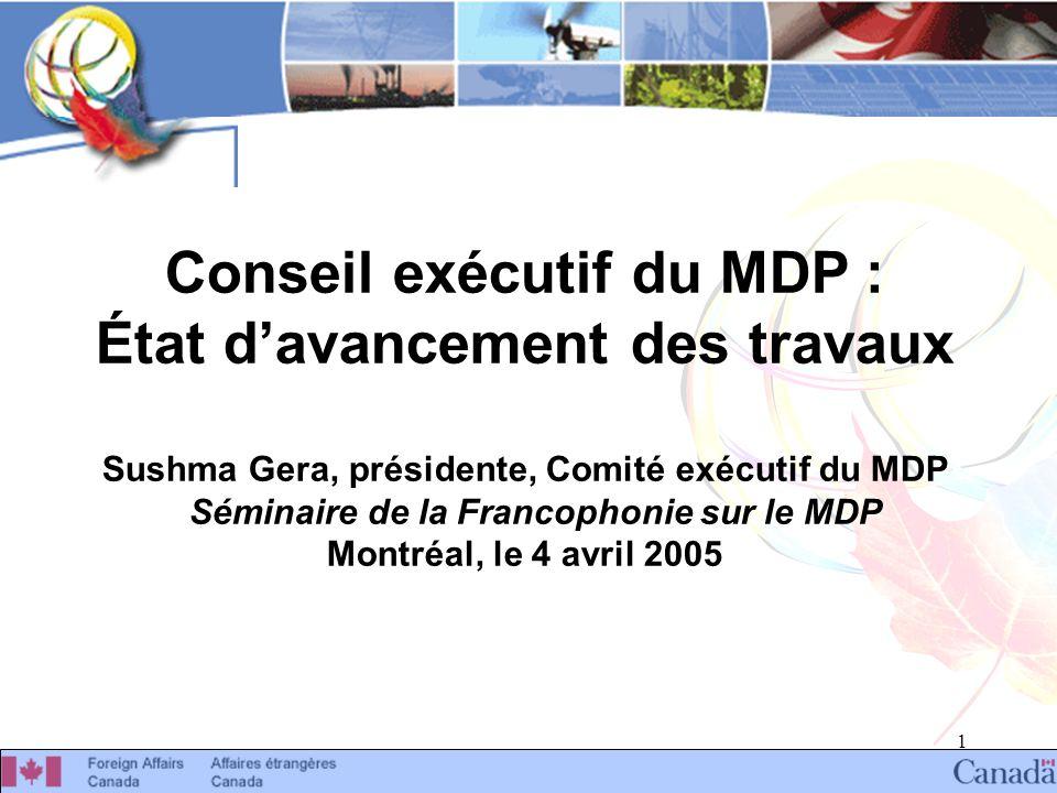 1 Conseil exécutif du MDP : État davancement des travaux Sushma Gera, présidente, Comité exécutif du MDP Séminaire de la Francophonie sur le MDP Montréal, le 4 avril 2005